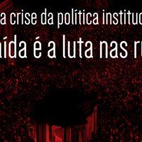 Para a crise da política institucional a saída é a luta nas ruas!