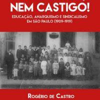 Lançamento: Nem prêmio, nem castigo! Educação, anarquismo e sindicalismo em São Paulo (1909-1919), de Rogério de Castro