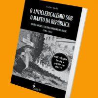 """Lançamento: """"O Anticlericalismo sob o manto da República. Tensões Sociais e Cultura Libertária no Brasil (1901–1935)"""", de Cleber Rudy"""